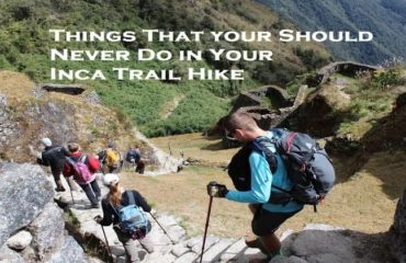Things That you Should Never Do in Your Inca Trail Hike